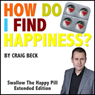 How Do I Find Happiness?: Swallow the Happy Pill Extended Edition (Unabridged), by Craig Beck