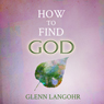 How to Find God (Unabridged) Audiobook, by Glenn Langohr