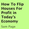 How to Flip Houses for Profit in Todays Economy (Unabridged), by Sam Page