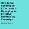 How to Get Funding on Kickstarter: Managing an Effective Fundraising Campaign (Unabridged), by James Dunst