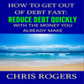 How to Get Out of Debt Fast: Reduce Debt Quickly with the Money You Currently Make (Unabridged), by Chris Rogers