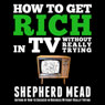 How to Get Rich in TV Without Really Trying (Unabridged) Audiobook, by Shepherd Mead
