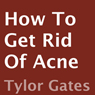 How to Get Rid of Acne (Unabridged) Audiobook, by Tylor Gates