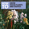 How to Grow House Plants and Exotics (Unabridged) Audiobook, by Tom Petherick