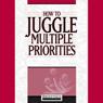How to Juggle Multiple Priorities (Unabridged) Audiobook, by Briefings Media Group