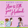 How to Kill Your Husband: And Other Handy Household Hints (Unabridged), by Kathy Lette
