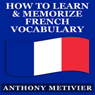 How to Learn and Memorize French Vocabulary: Magnetic Memory Series (Unabridged) Audiobook, by Anthony Metivier