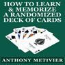How to Learn & Memorize a Randomized Deck of Playing Cards: Using a Memory Palace and Image-Association System Specifically Designed for Card Memorization Mastery (Unabridged) Audiobook, by Anthony Metivier