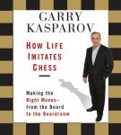 How Life Imitates Chess: Making the Right Moves, from the Board to the Boardroom (Unabridged), by Garry Kasparov