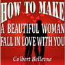 How to Make a Beautiful Woman Fall in Love with You (Unabridged) Audiobook, by Colbert Bellevue