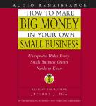 How to Make Big Money In Your Own Small Business: Unexpected Rules Every Small Business Owner Should Know Audiobook, by Jeffrey J. Fox