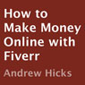 How to Make Money Online with Fiverr: Killer Tips and Tricks To Make Money Online with Fiverr.com (Unabridged) Audiobook, by Andrew Hicks