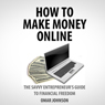 How to Make Money Online: The Savvy Entrepreneurs Guide To Financial Freedom (Unabridged) Audiobook, by Omar Johnson