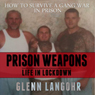 How to Make Prison Weapons to Survive a Gang War in Prison: Life in Lockdown (Unabridged) Audiobook, by Glenn Langohr