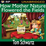 How Mother Nature Flowered the Fields (Unabridged), by Tom Schwartz