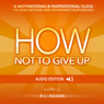 How Not to Give Up: A Motivational & Inspirational Guide to Goal Setting and Achieving your Dreams (Inspirational Books Series) (Unabridged) Audiobook, by R. L. Adams