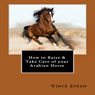 How to Raise & Take Care of your Arabian Horse (Unabridged) Audiobook, by Vince Stead