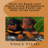 How to Raise and Train your Doberman Pincher Puppy or Dog to be Good (Unabridged) Audiobook, by Vince Stead
