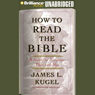 How to Read the Bible: A Guide to Scripture, Then and Now (Unabridged) Audiobook, by James L. Kugel