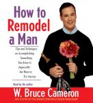 How to Remodel a Man: Tips on Accomplishing Something You Know is Impossible but Want to Try Anyway, by W. Bruce Cameron