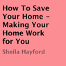 How to Save Your Home: Making Your Home Work for You (Unabridged), by Sheila Hayford