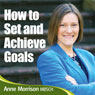 How to Set and Achieve Goals: A 7-step plan to leading the life you want, by Anne Morrison