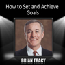 How to Set and Achieve Goals Audiobook, by Brian Tracy