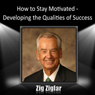 How to Stay Motivated: Developing the Qualities of Success (Unabridged) Audiobook, by Zig Ziglar