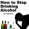 How to Stop Drinking Alcohol: An Introduction to the Stop Drinking Expert (Unabridged) Audiobook, by Craig Beck