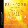 How Then Shall We Worship?: Biblical Principles to Guide Us Today (Unabridged), by R.C. Sproul
