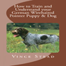 How to Train and Understand your German Wirehaired Pointer Puppy & Dog (Unabridged), by Vince Stead