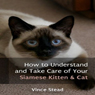 How to Understand and Take Care of Your Siamese Kitten & Cat (Unabridged) Audiobook, by Vince Stead