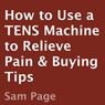 How to Use a TENS Machine to Relieve Pain & Buying Tips (Unabridged), by Sam Page