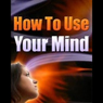 How to Use Your Mind (Unabridged) Audiobook, by Internet Business Ideas