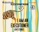 I Am an Executioner: Love Stories (Unabridged) Audiobook, by Rajesh Parameswaran