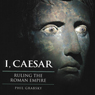I, Caesar: Ruling the Roman Empire (Unabridged) Audiobook, by Phil Grabsky