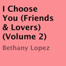 I Choose You: Friends & Lovers, Vol. 2 (Unabridged) Audiobook, by Bethany Lopez