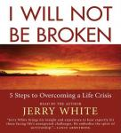 I Will Not Be Broken: Five Steps to Overcoming a Life Crisis (Unabridged), by Jerry White