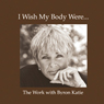 I Wish My Body Were..., by Byron Katie Mitchell