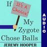 If Its a Choice, My Zygote Chose Balls: Making Sense of Senseless Controversy (Unabridged), by Jeremy Hooper