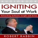 Igniting Your Soul at Work: Unleashing Authentic Insight and Action (Unabridged), by Robert Rabbi
