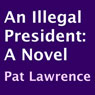 An Illegal President: A Novel (Unabridged) Audiobook, by Pat Lawrence