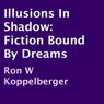 Illusions in Shadow: Fiction Bound by Dreams (Unabridged), by Ron W Koppelberger
