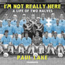Im Not Really Here: A Life of Two Halves (Unabridged), by Paul Lake