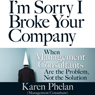 Im Sorry I Broke Your Company: When Management Consultants Are the Problem, Not the Solution (Unabridged) Audiobook, by Karen Phelan