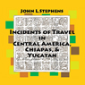 Incidents of Travel in Central America, Chiapas and Yucatan: Volume One (Unabridged) Audiobook, by John Lloyd Stephens