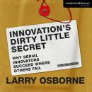 Innovations Dirty Little Secret: Why Serial Innovators Succeed Where Others Fail Audiobook, by Larry Orborne