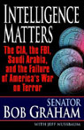 Intelligence Matters: The CIA, the FBI, Saudi Arabia, and the Failure of Americas War on Terror, by Bob Graham