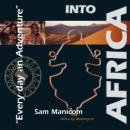Into Africa: Africa by Motorcycle - Every Day an Adventure (Unabridged) Audiobook, by Sam Manicom