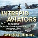 Intrepid Aviators: The True Story of U.S.S. Intrepids Torpedo Squadron 18 and Its Epic Clash With the Superbattleship Musashi (Unabridged), by Gregory G. Fletcher